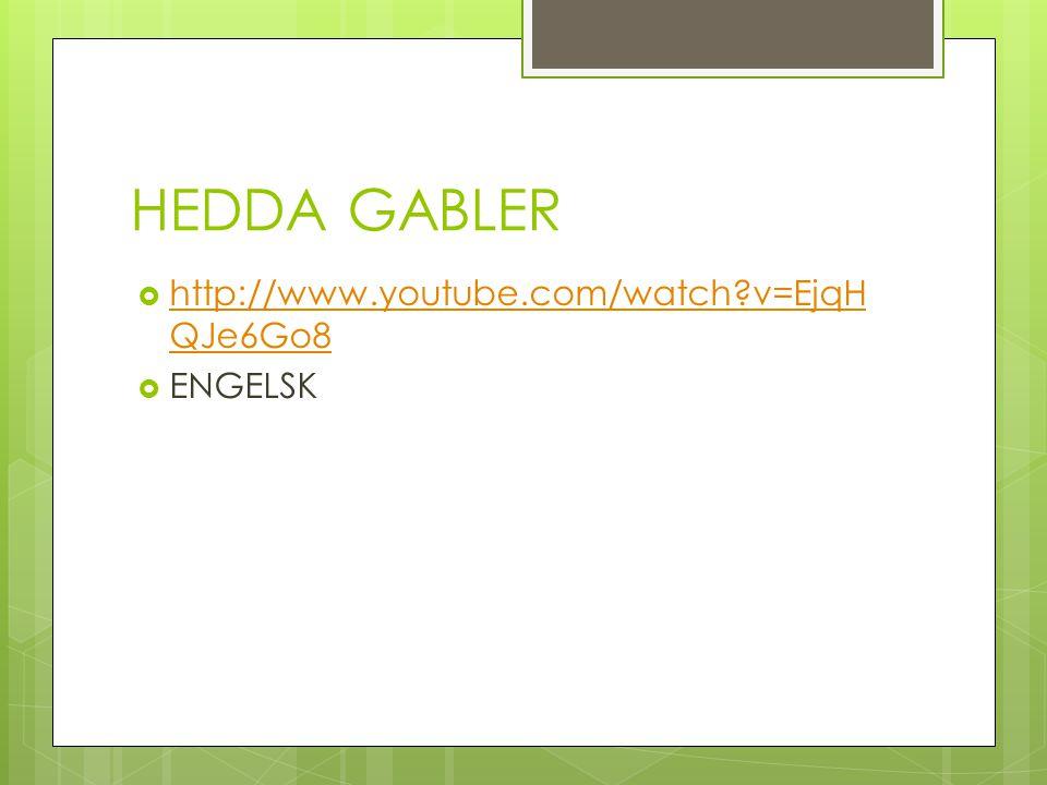 HEDDA GABLER  http://www.youtube.com/watch?v=EjqH QJe6Go8 http://www.youtube.com/watch?v=EjqH QJe6Go8  ENGELSK
