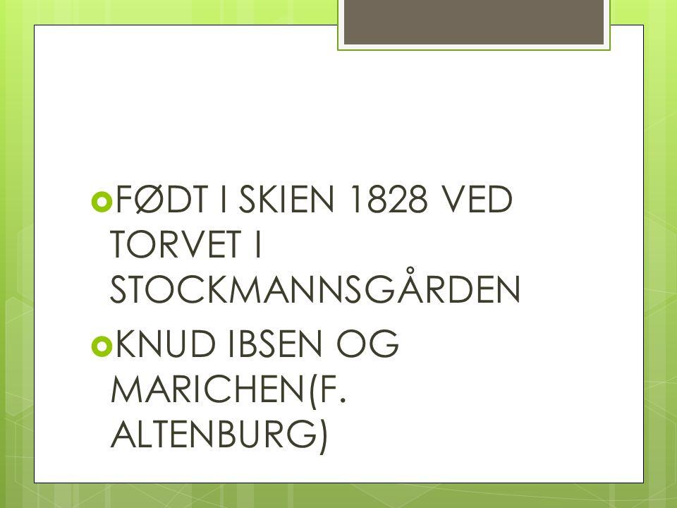  FØDT I SKIEN 1828 VED TORVET I STOCKMANNSGÅRDEN  KNUD IBSEN OG MARICHEN(F. ALTENBURG)