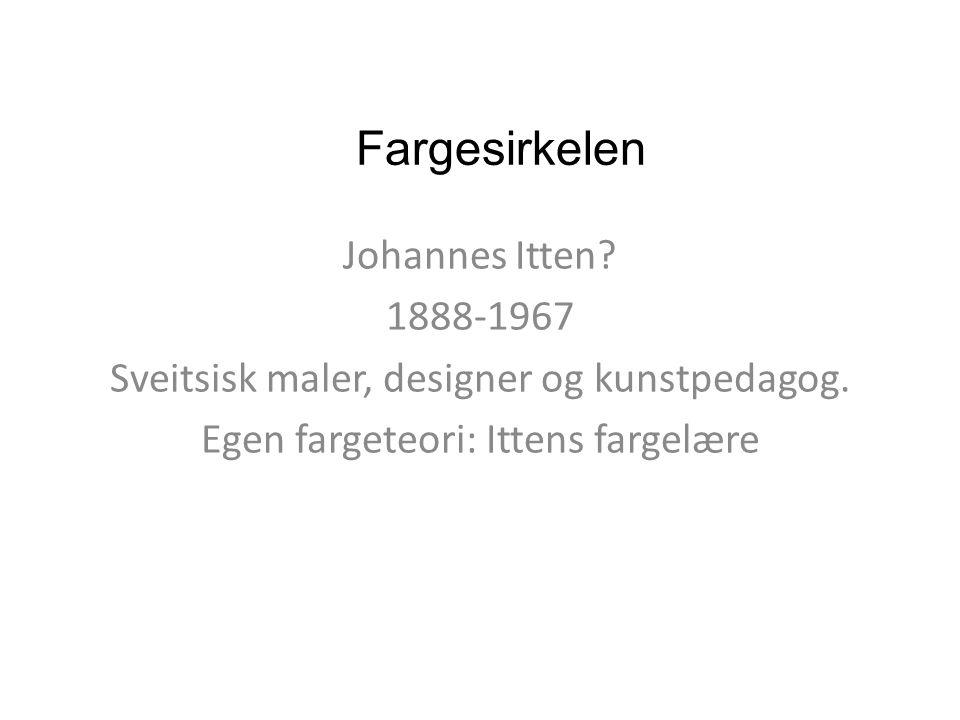 Fargesirkelen Johannes Itten? 1888-1967 Sveitsisk maler, designer og kunstpedagog. Egen fargeteori: Ittens fargelære
