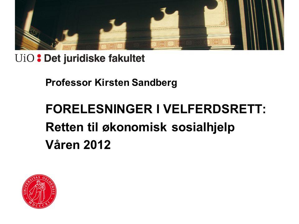 Professor Kirsten Sandberg FORELESNINGER I VELFERDSRETT: Retten til økonomisk sosialhjelp Våren 2012