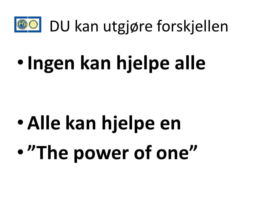 DU kan utgjøre forskjellen • Ingen kan hjelpe alle • Alle kan hjelpe en • The power of one