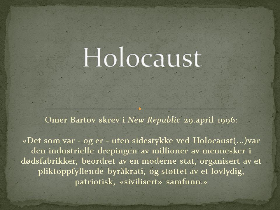 Omer Bartov skrev i New Republic 29.april 1996: «Det som var - og er - uten sidestykke ved Holocaust(...)var den industrielle drepingen av millioner av mennesker i dødsfabrikker, beordret av en moderne stat, organisert av et pliktoppfyllende byråkrati, og støttet av et lovlydig, patriotisk, «sivilisert» samfunn.»