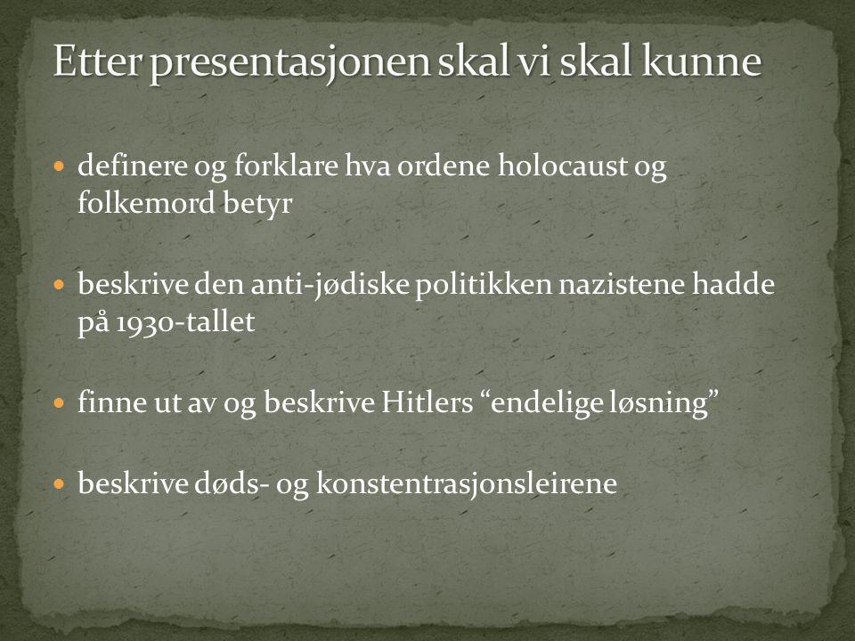  definere og forklare hva ordene holocaust og folkemord betyr  beskrive den anti-jødiske politikken nazistene hadde på 1930-tallet  finne ut av og beskrive Hitlers endelige løsning  beskrive døds- og konstentrasjonsleirene