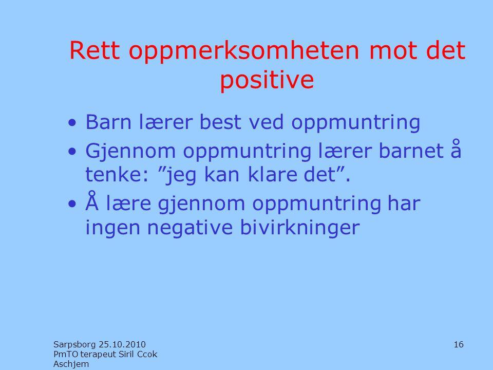 Rett oppmerksomheten mot det positive •Barn lærer best ved oppmuntring •Gjennom oppmuntring lærer barnet å tenke: jeg kan klare det .