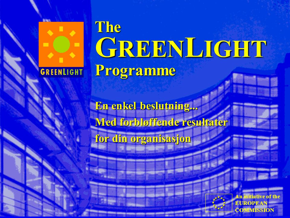 An initiative of the EUROPEAN COMMISSION The G REEN L IGHT Programme En enkel beslutning... Med forbløffende resultater for din organisasjon