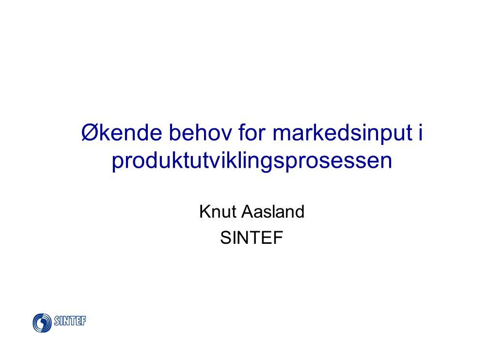 Økende behov for markedsinput i produktutviklingsprosessen Knut Aasland SINTEF
