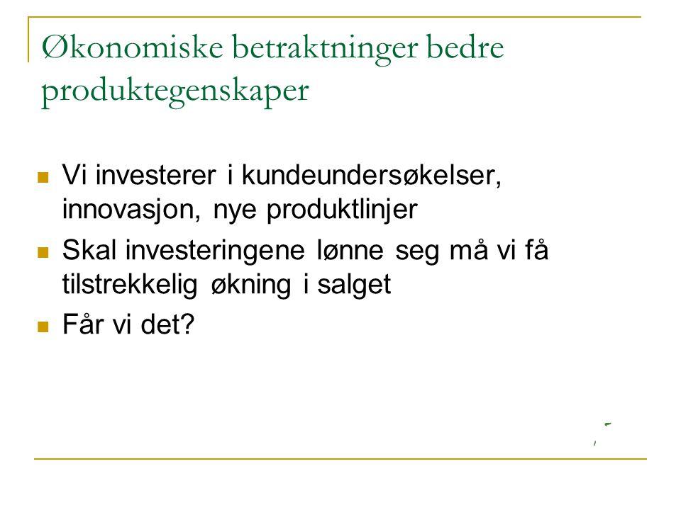 Økonomiske betraktninger bedre produktegenskaper  Vi investerer i kundeundersøkelser, innovasjon, nye produktlinjer  Skal investeringene lønne seg m