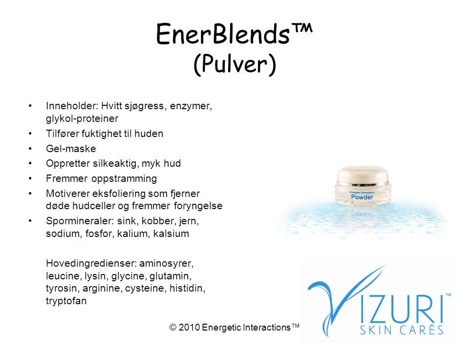 © 2010 Energetic Interactions™ EnerBlends™ (Pulver) •Inneholder: Hvitt sjøgress, enzymer, glykol-proteiner •Tilfører fuktighet til huden •Gel-maske •Oppretter silkeaktig, myk hud •Fremmer oppstramming •Motiverer eksfoliering som fjerner døde hudceller og fremmer foryngelse •Spormineraler: sink, kobber, jern, sodium, fosfor, kalium, kalsium Hovedingredienser: aminosyrer, leucine, lysin, glycine, glutamin, tyrosin, arginine, cysteine, histidin, tryptofan
