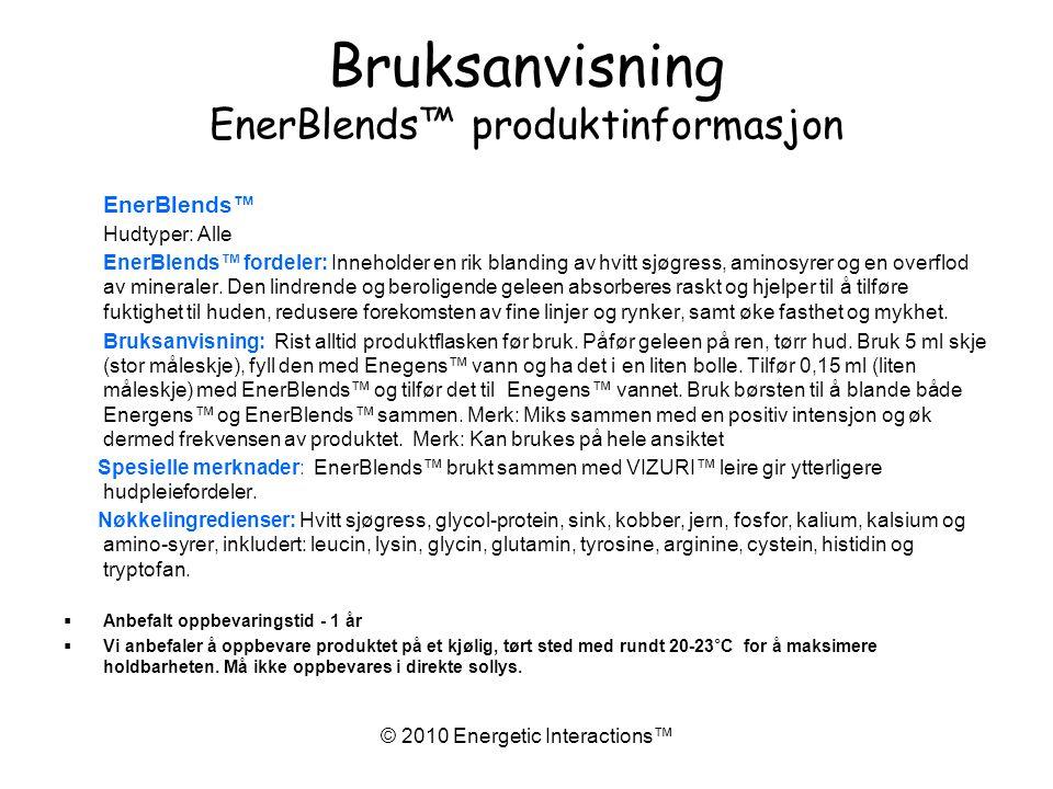 © 2010 Energetic Interactions™ Bruksanvisning EnerBlends™ produktinformasjon EnerBlends™ Hudtyper: Alle EnerBlends™ fordeler: Inneholder en rik blanding av hvitt sjøgress, aminosyrer og en overflod av mineraler.