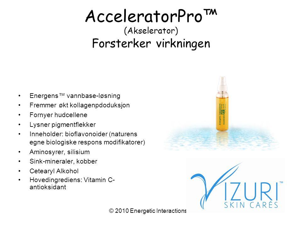 © 2010 Energetic Interactions™ AcceleratorPro™ (Akselerator) Forsterker virkningen •Energens™ vannbase-løsning •Fremmer økt kollagenpdoduksjon •Fornyer hudcellene •Lysner pigmentflekker •Inneholder: bioflavonoider (naturens egne biologiske respons modifikatorer) •Aminosyrer, silisium •Sink-mineraler, kobber •Cetearyl Alkohol •Hovedingrediens: Vitamin C- antioksidant