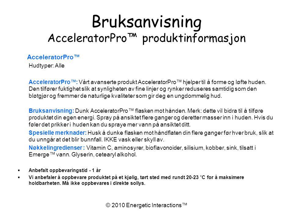 © 2010 Energetic Interactions™ Bruksanvisning AcceleratorPro™ produktinformasjon AcceleratorPro™ Hudtyper: Alle AcceleratorPro™: Vårt avanserte produkt AcceleratorPro™ hjelper til å forme og løfte huden.