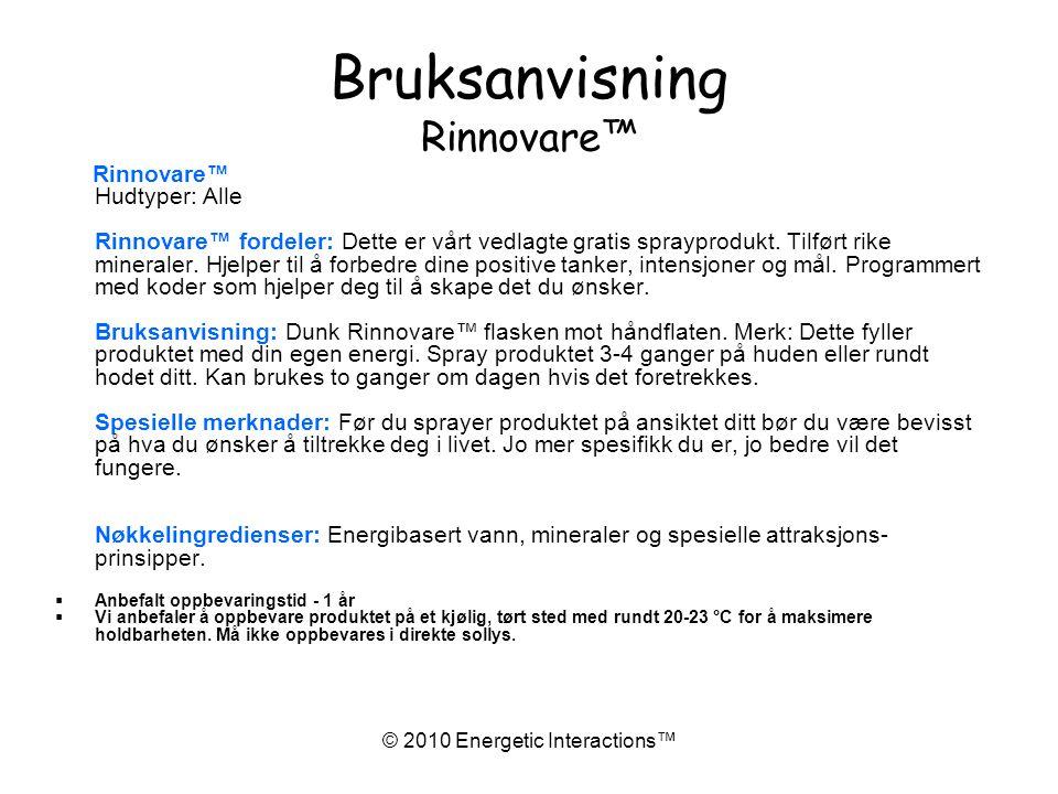 © 2010 Energetic Interactions™ Bruksanvisning Rinnovare™ Rinnovare™ Hudtyper: Alle Rinnovare™ fordeler: Dette er vårt vedlagte gratis sprayprodukt.
