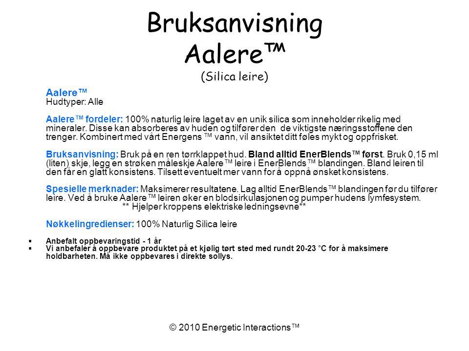© 2010 Energetic Interactions™ Bruksanvisning Aalere™ (Silica leire) Aalere™ Hudtyper: Alle Aalere™ fordeler: 100% naturlig leire laget av en unik silica som inneholder rikelig med mineraler.