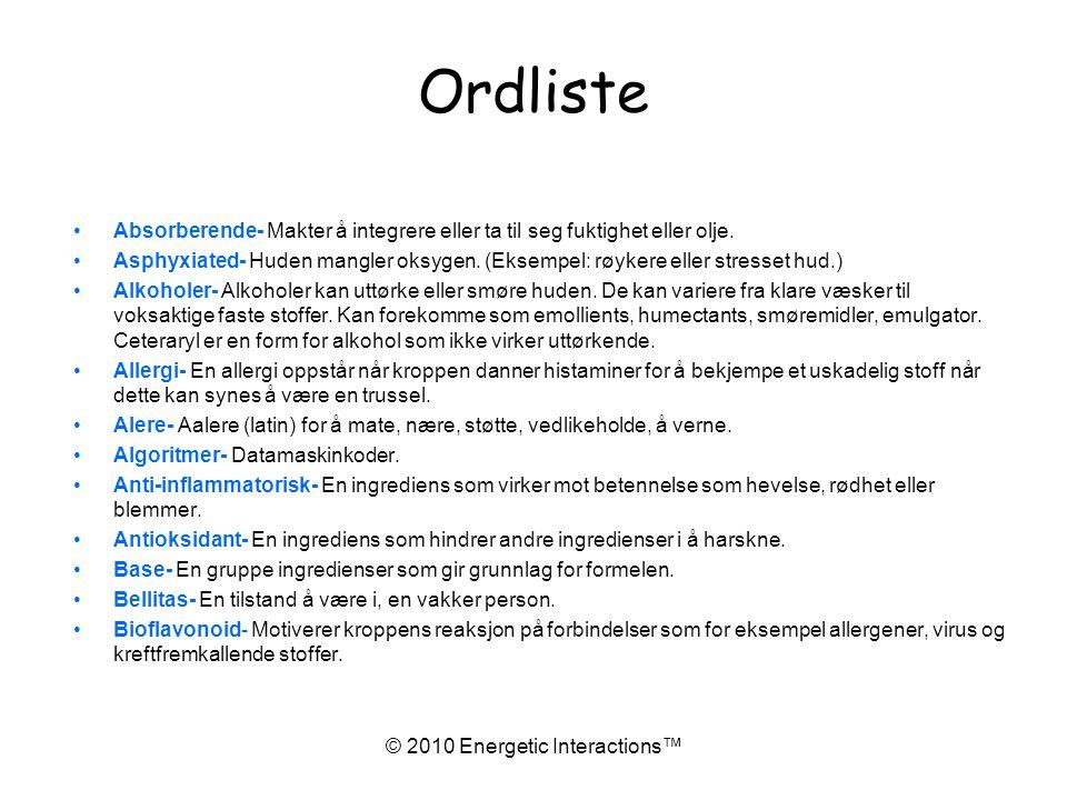 © 2010 Energetic Interactions™ Ordliste •Absorberende- Makter å integrere eller ta til seg fuktighet eller olje.
