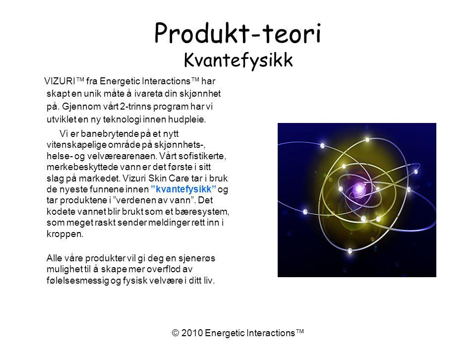 © 2010 Energetic Interactions™ Produkt-teori Kvantefysikk VIZURI™ fra Energetic Interactions™ har skapt en unik måte å ivareta din skjønnhet på.