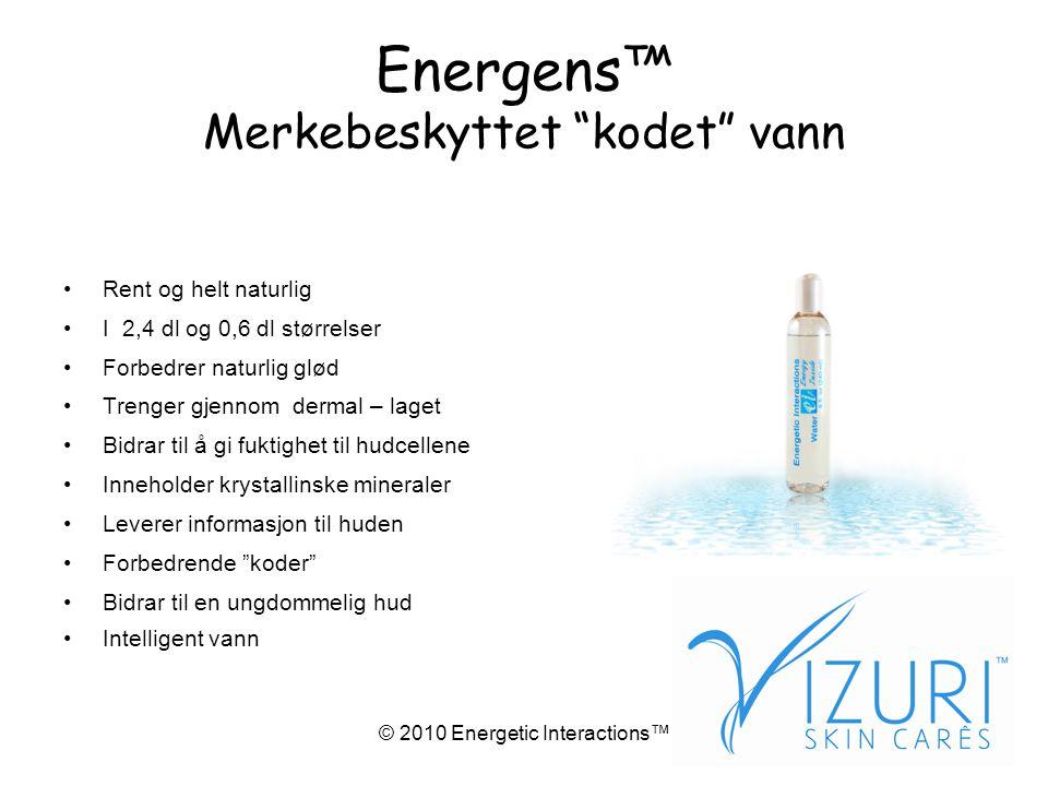 © 2010 Energetic Interactions™ Energens™ Merkebeskyttet kodet vann •Rent og helt naturlig •I 2,4 dl og 0,6 dl størrelser •Forbedrer naturlig glød •Trenger gjennom dermal – laget •Bidrar til å gi fuktighet til hudcellene •Inneholder krystallinske mineraler •Leverer informasjon til huden •Forbedrende koder •Bidrar til en ungdommelig hud •Intelligent vann