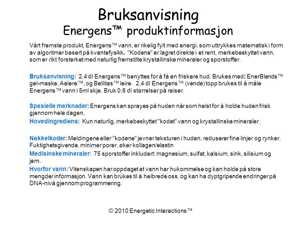 © 2010 Energetic Interactions™ Bruksanvisning Energens™ produktinformasjon Vårt fremste produkt, Energens™ vann, er rikelig fylt med energi, som uttrykkes matematisk i form av algoritmer basert på kvantefysikk.