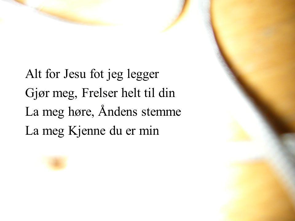 Alt for Jesu fot jeg legger Gjør meg, Frelser helt til din La meg høre, Åndens stemme La meg Kjenne du er min
