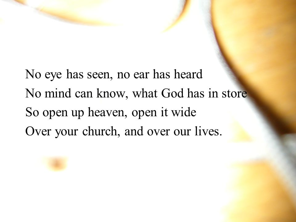 No eye has seen, no ear has heard No mind can know, what God has in store So open up heaven, open it wide Over your church, and over our lives.