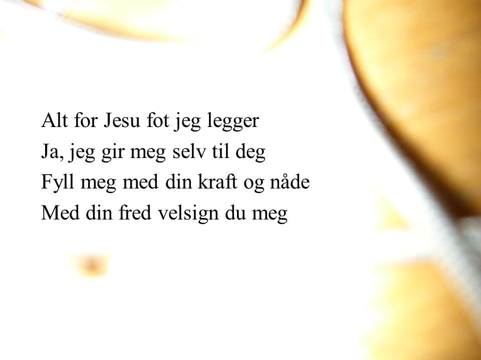 Alt for Jesu fot jeg legger Ja, jeg gir meg selv til deg Fyll meg med din kraft og nåde Med din fred velsign du meg