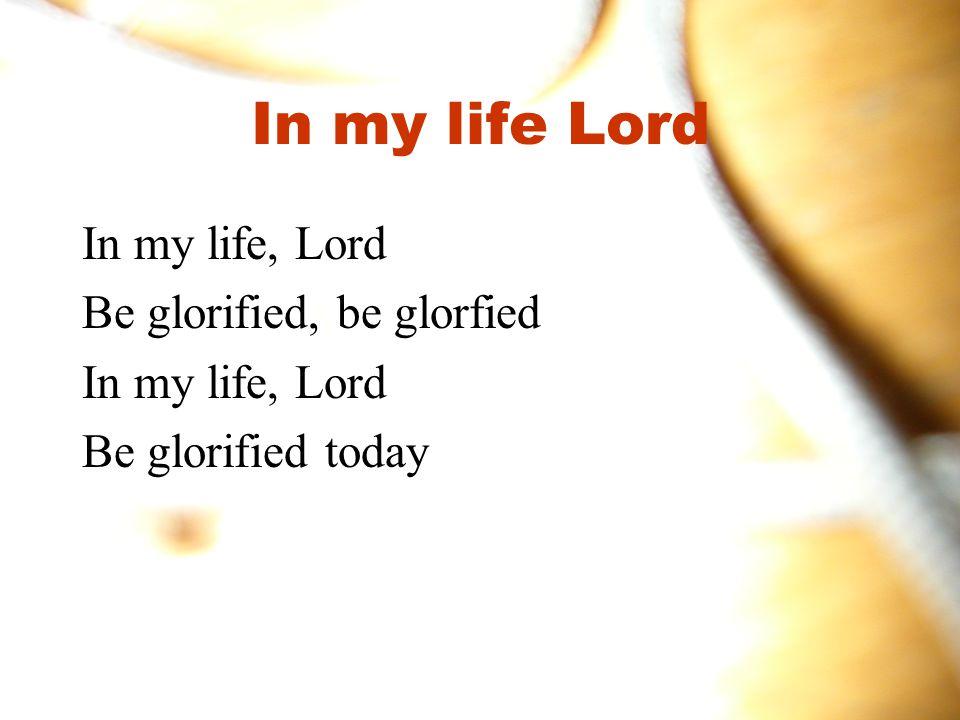 In my life Lord In my life, Lord Be glorified, be glorfied In my life, Lord Be glorified today