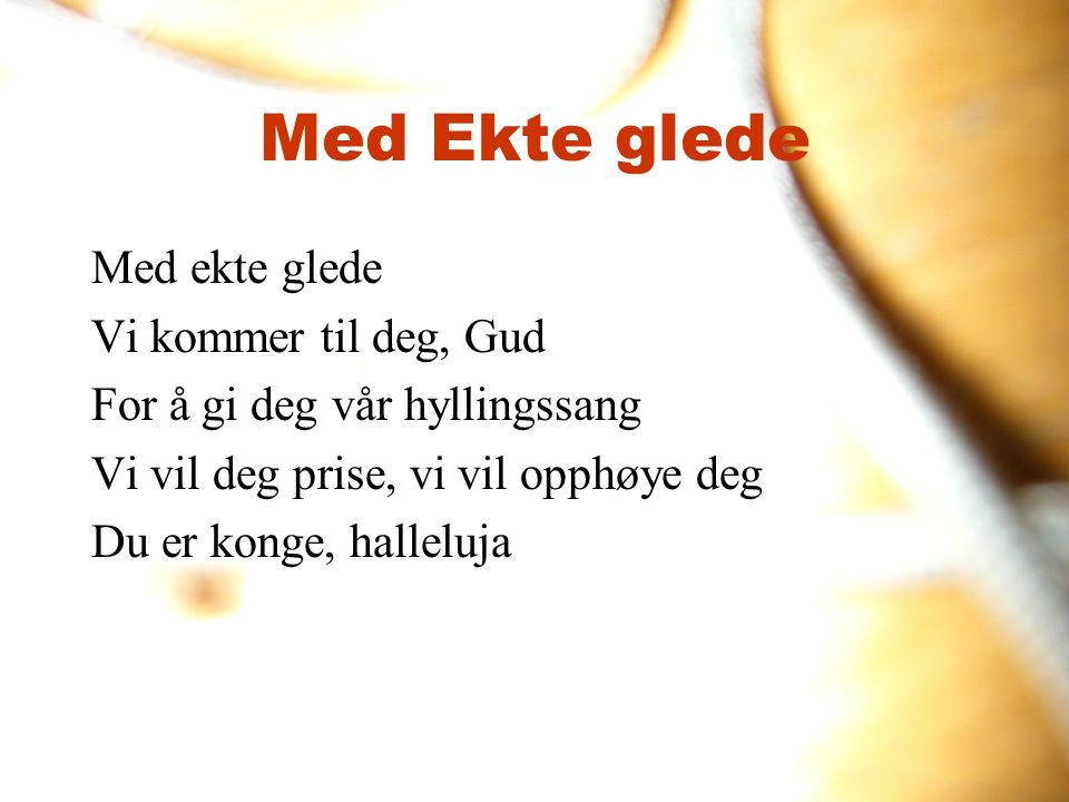 Med Ekte glede Med ekte glede Vi kommer til deg, Gud For å gi deg vår hyllingssang Vi vil deg prise, vi vil opphøye deg Du er konge, halleluja