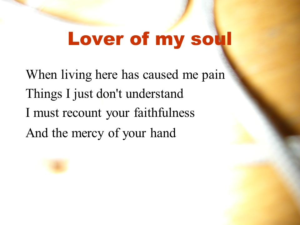 Lover of my soul When living here has caused me pain Things I just don t understand I must recount your faithfulness And the mercy of your hand