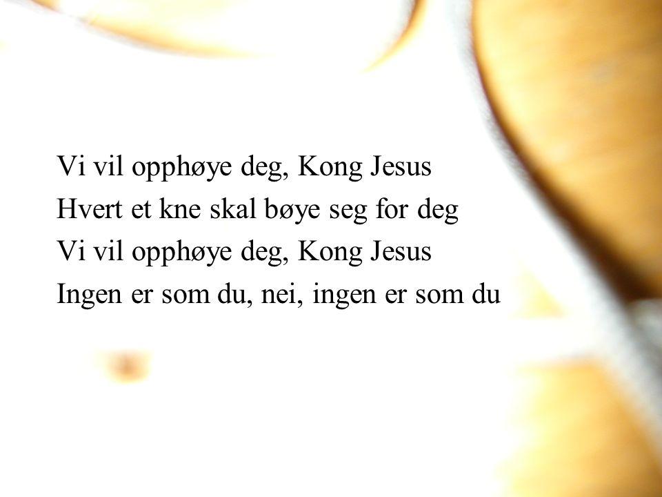 Vi vil opphøye deg, Kong Jesus Hvert et kne skal bøye seg for deg Vi vil opphøye deg, Kong Jesus Ingen er som du, nei, ingen er som du