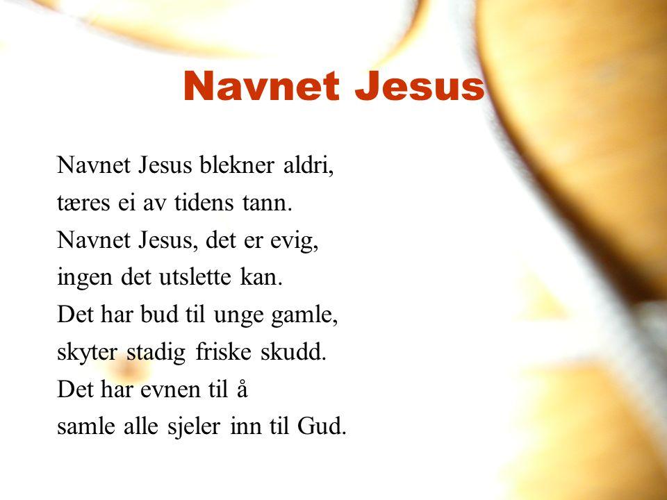Navnet Jesus Navnet Jesus blekner aldri, tæres ei av tidens tann. Navnet Jesus, det er evig, ingen det utslette kan. Det har bud til unge gamle, skyte
