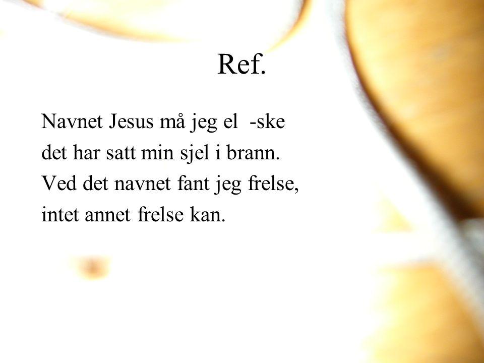 Navnet Jesus må jeg el -ske det har satt min sjel i brann. Ved det navnet fant jeg frelse, intet annet frelse kan. Ref.