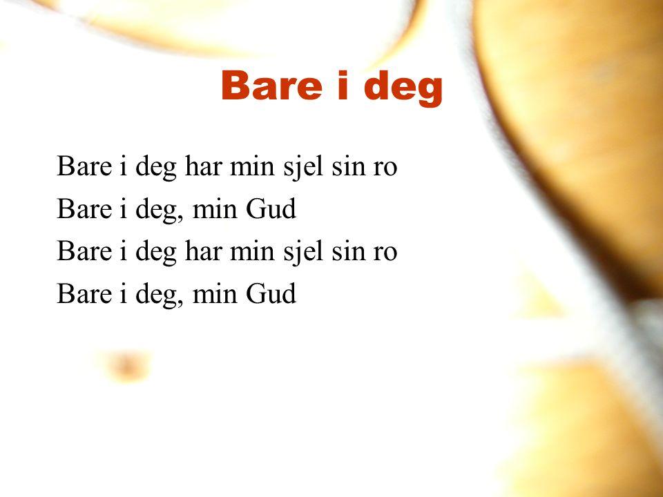 Bare i deg Bare i deg har min sjel sin ro Bare i deg, min Gud Bare i deg har min sjel sin ro Bare i deg, min Gud