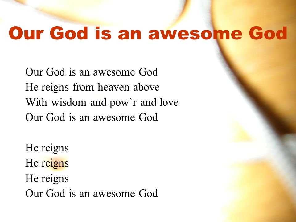 Our God is an awesome God He reigns from heaven above With wisdom and pow`r and love Our God is an awesome God He reigns Our God is an awesome God