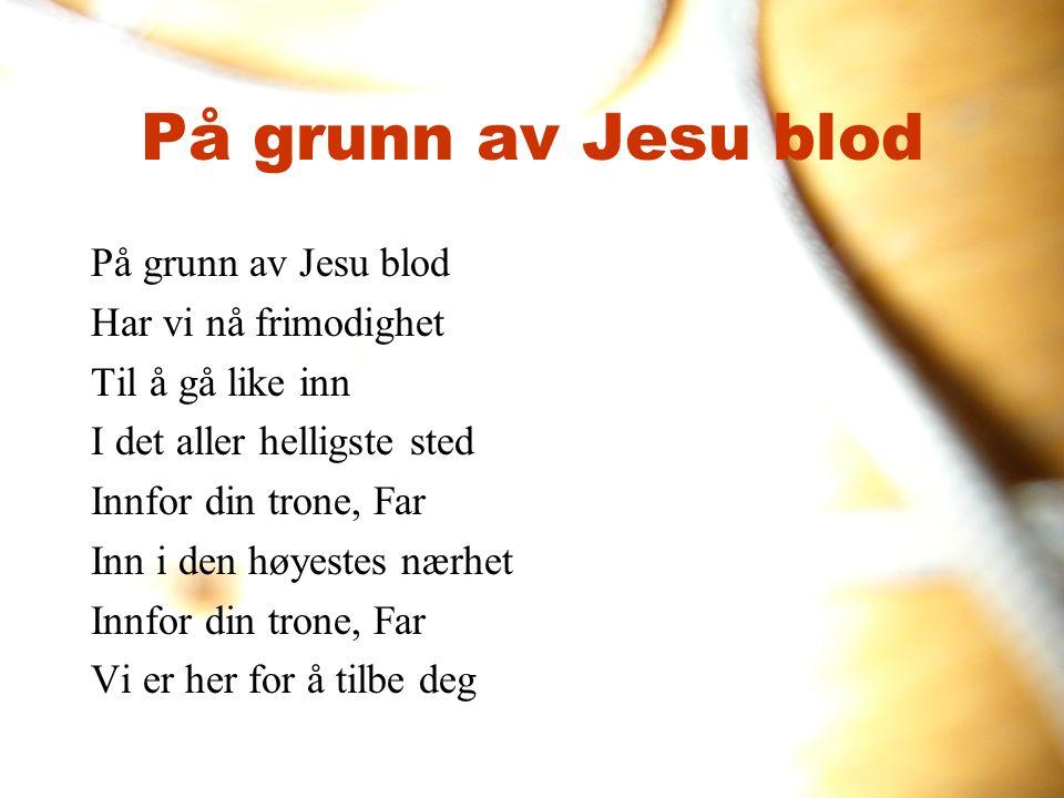På grunn av Jesu blod Har vi nå frimodighet Til å gå like inn I det aller helligste sted Innfor din trone, Far Inn i den høyestes nærhet Innfor din tr