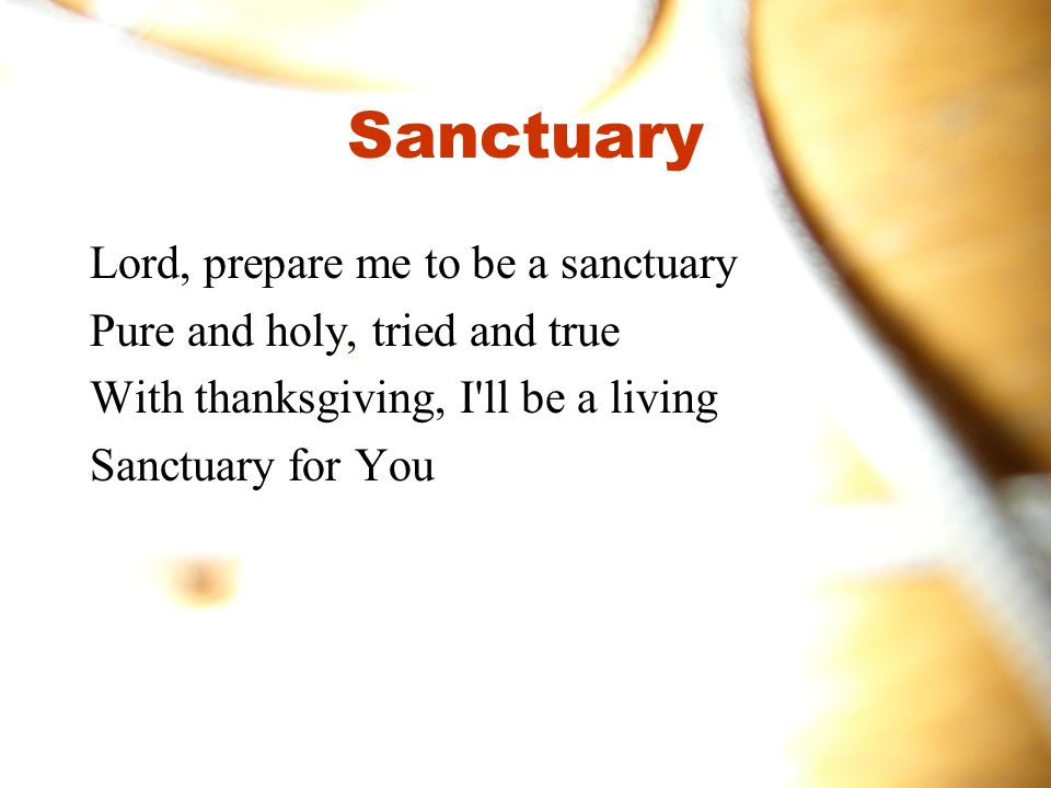 Sanctuary Lord, prepare me to be a sanctuary Pure and holy, tried and true With thanksgiving, I ll be a living Sanctuary for You