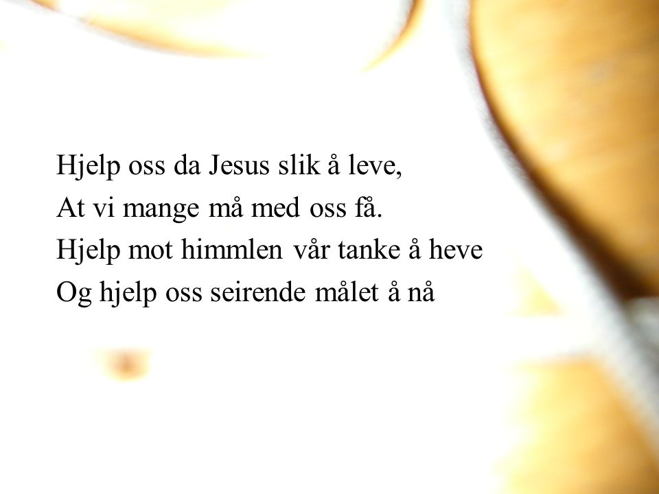 Hjelp oss da Jesus slik å leve, At vi mange må med oss få. Hjelp mot himmlen vår tanke å heve Og hjelp oss seirende målet å nå