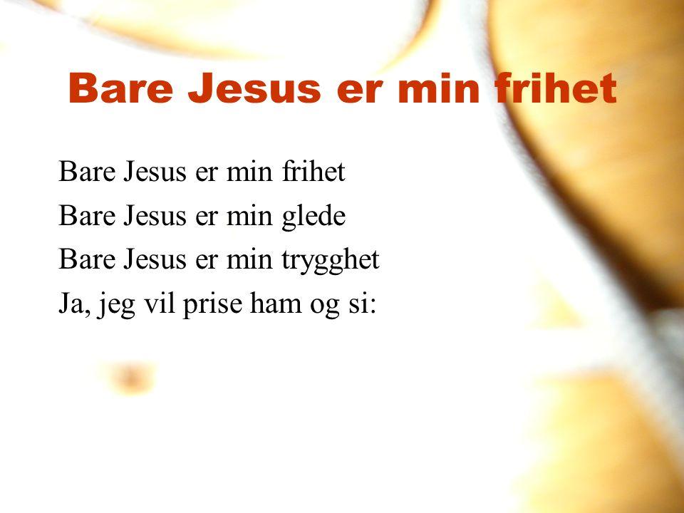 Bare Jesus er min frihet Bare Jesus er min glede Bare Jesus er min trygghet Ja, jeg vil prise ham og si: