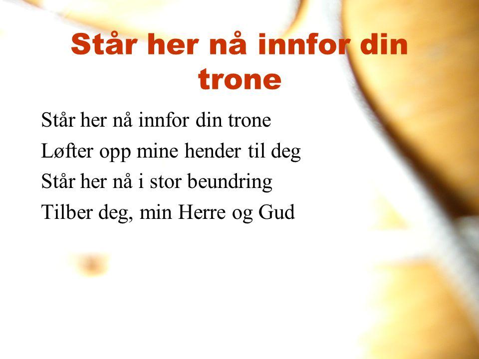 Står her nå innfor din trone Løfter opp mine hender til deg Står her nå i stor beundring Tilber deg, min Herre og Gud