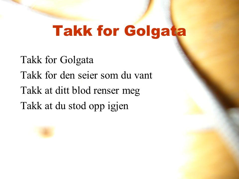 Takk for Golgata Takk for den seier som du vant Takk at ditt blod renser meg Takk at du stod opp igjen