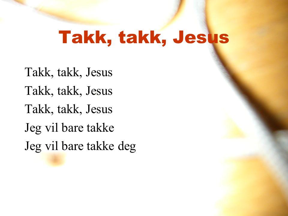 Takk, takk, Jesus Jeg vil bare takke Jeg vil bare takke deg Takk, takk, Jesus
