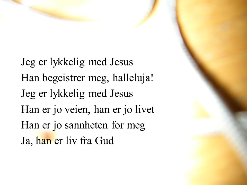 Jeg er lykkelig med Jesus Han begeistrer meg, halleluja! Jeg er lykkelig med Jesus Han er jo veien, han er jo livet Han er jo sannheten for meg Ja, ha