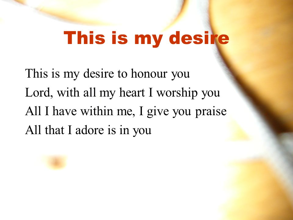 This is my desire This is my desire to honour you Lord, with all my heart I worship you All I have within me, I give you praise All that I adore is in you