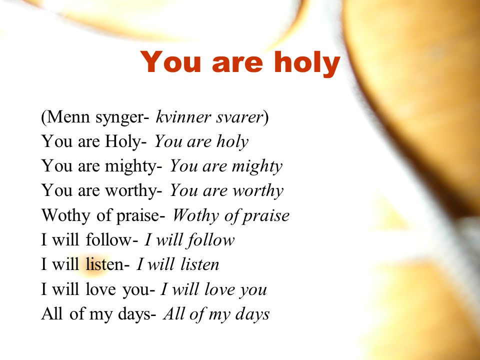 You are holy (Menn synger- kvinner svarer) You are Holy- You are holy You are mighty- You are mighty You are worthy- You are worthy Wothy of praise- Wothy of praise I will follow- I will follow I will listen- I will listen I will love you- I will love you All of my days- All of my days
