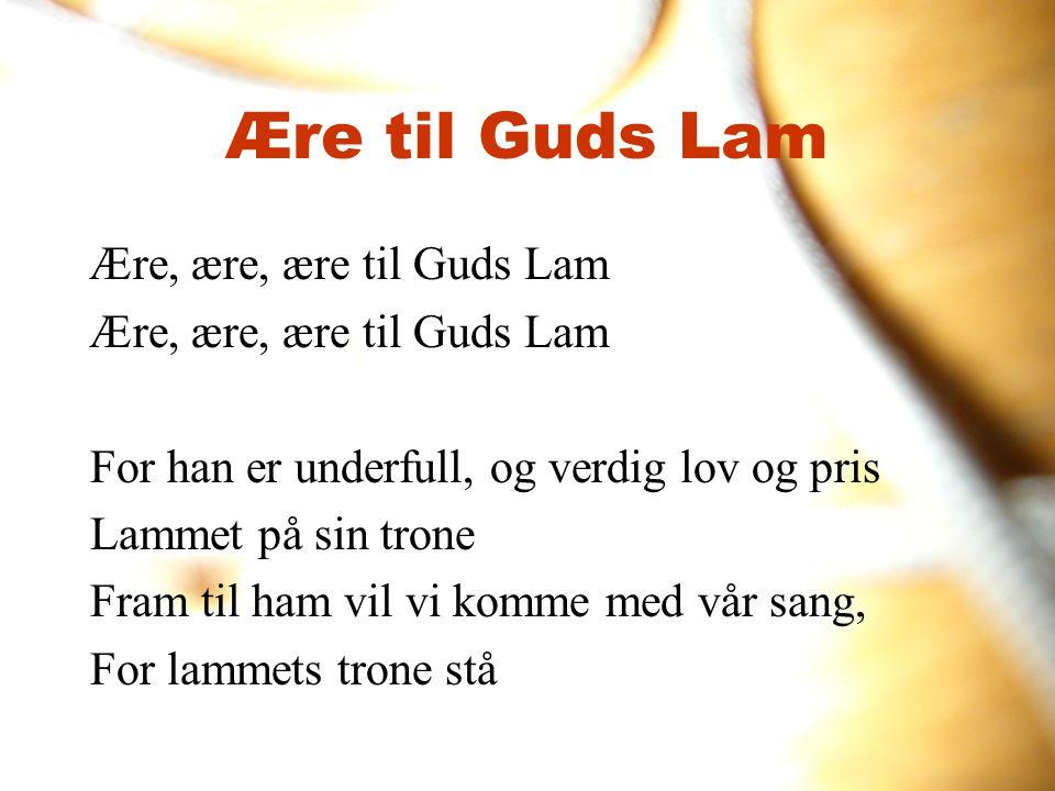 Ære til Guds Lam Ære, ære, ære til Guds Lam For han er underfull, og verdig lov og pris Lammet på sin trone Fram til ham vil vi komme med vår sang, Fo