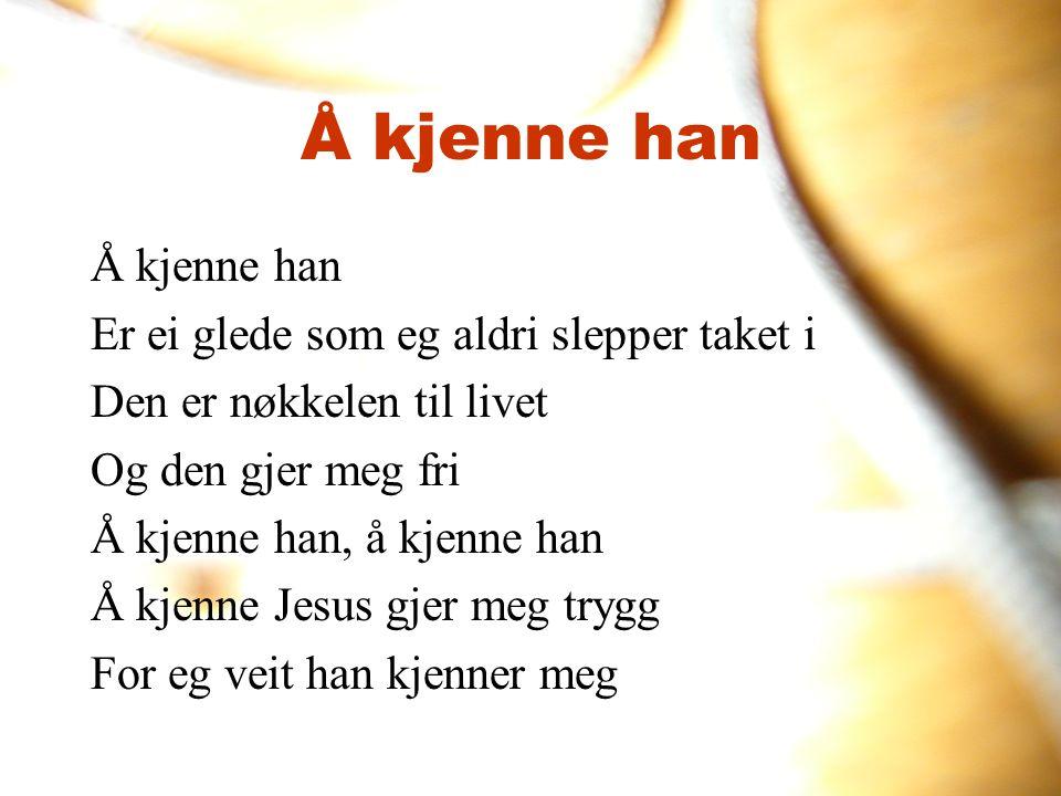 Å kjenne han Er ei glede som eg aldri slepper taket i Den er nøkkelen til livet Og den gjer meg fri Å kjenne han, å kjenne han Å kjenne Jesus gjer meg
