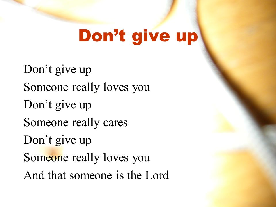 Don't give up Someone really loves you Don't give up Someone really cares Don't give up Someone really loves you And that someone is the Lord
