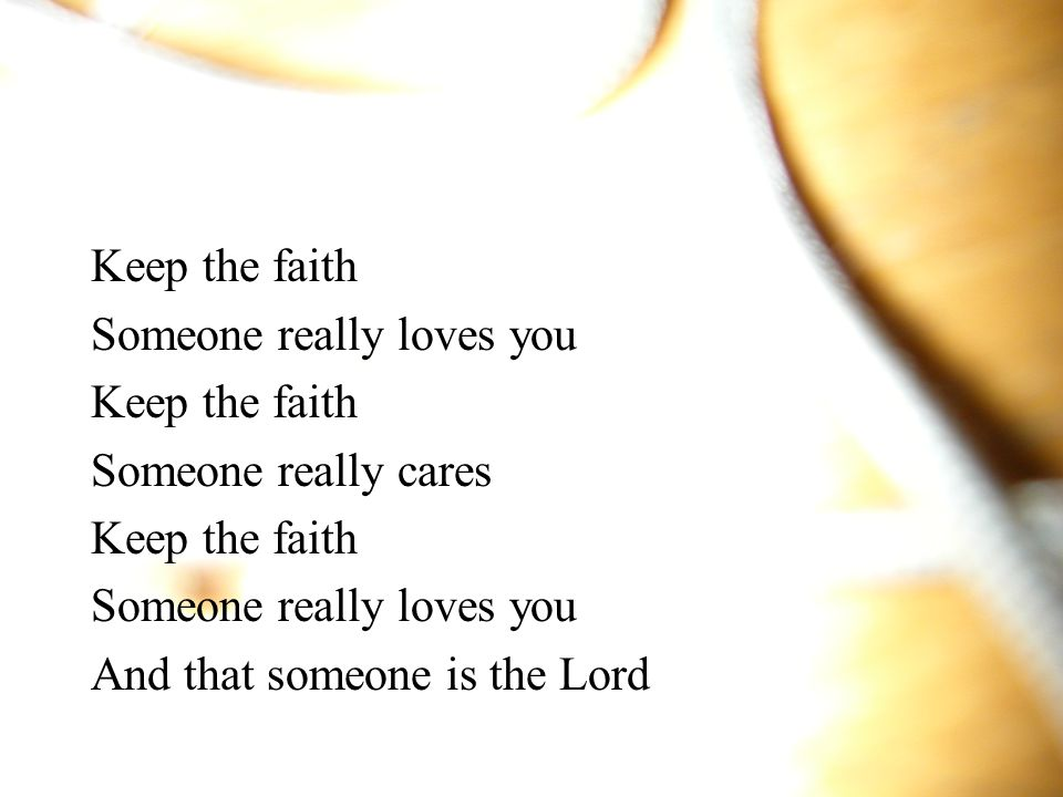 Keep the faith Someone really loves you Keep the faith Someone really cares Keep the faith Someone really loves you And that someone is the Lord