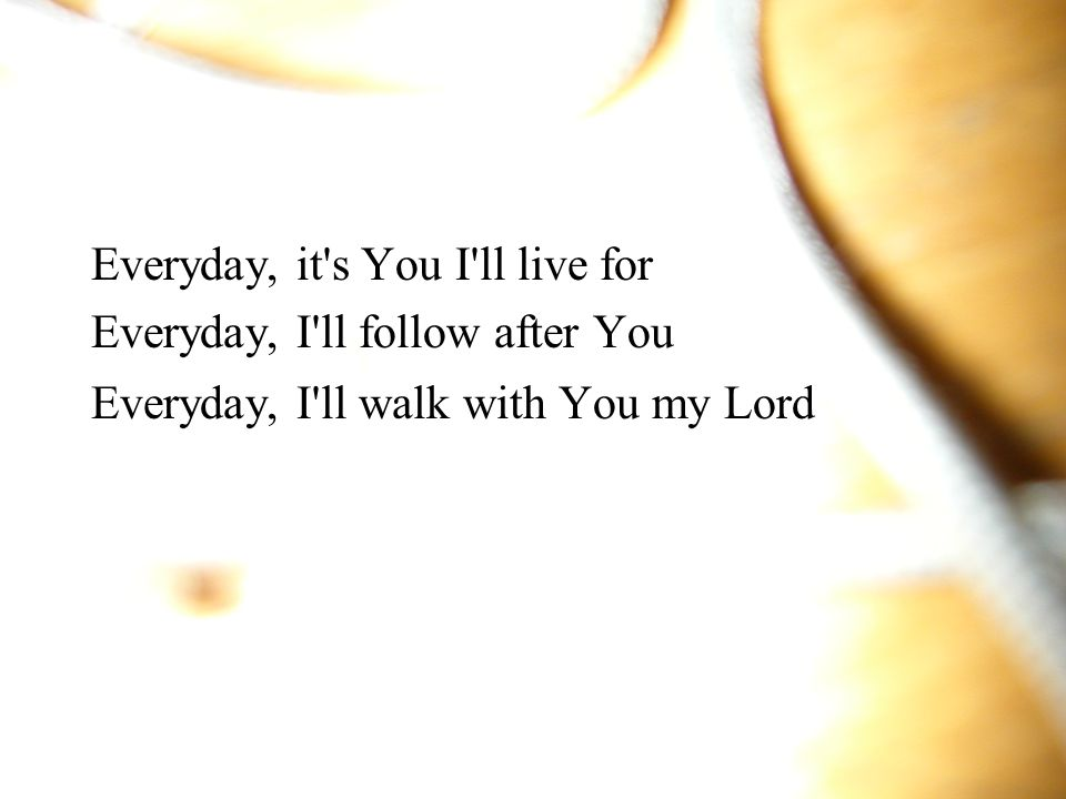 Everyday, it s You I ll live for Everyday, I ll follow after You Everyday, I ll walk with You my Lord
