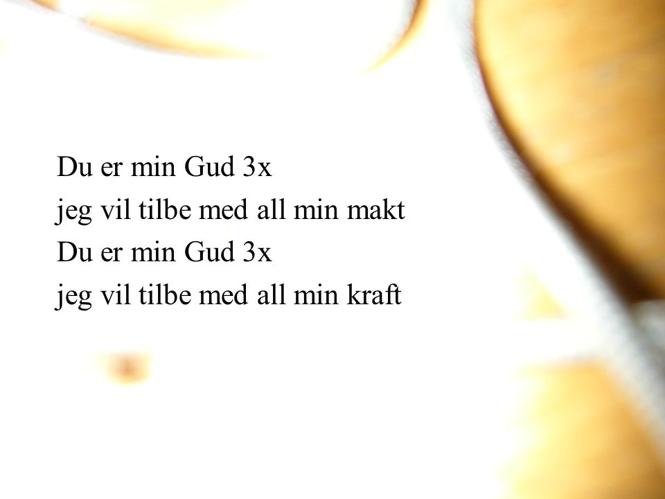 Du er min Gud 3x jeg vil tilbe med all min makt Du er min Gud 3x jeg vil tilbe med all min kraft
