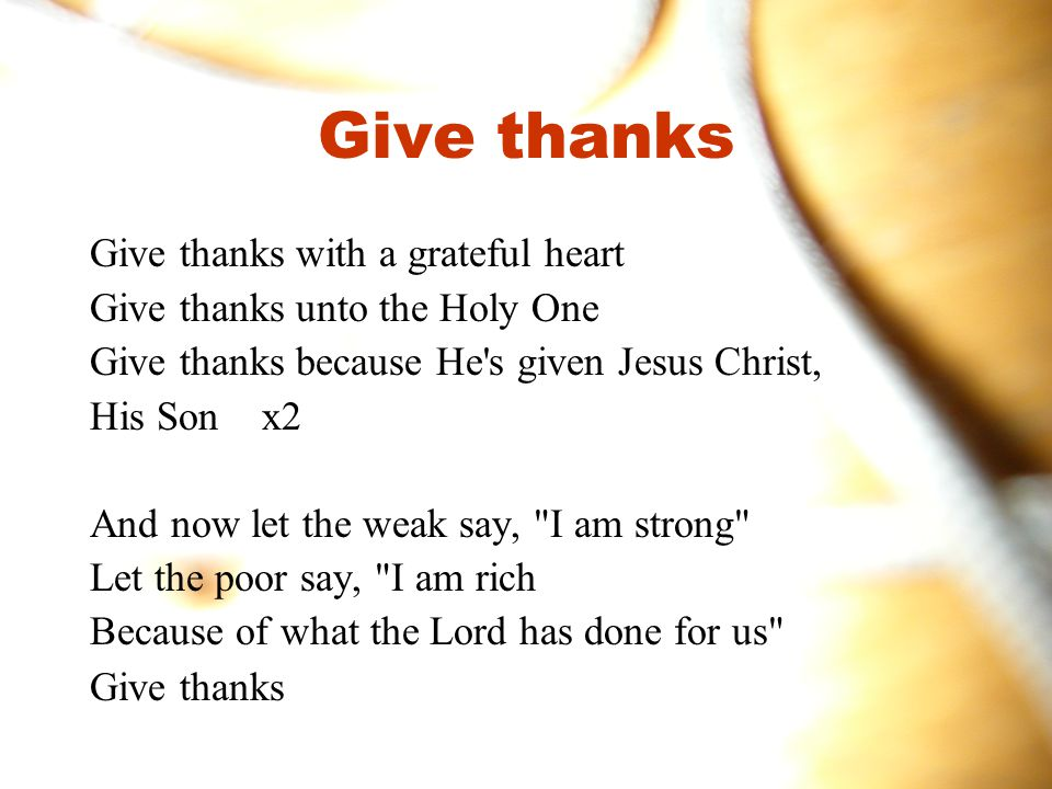 Give thanks Give thanks with a grateful heart Give thanks unto the Holy One Give thanks because He s given Jesus Christ, His Son x2 And now let the weak say, I am strong Let the poor say, I am rich Because of what the Lord has done for us Give thanks