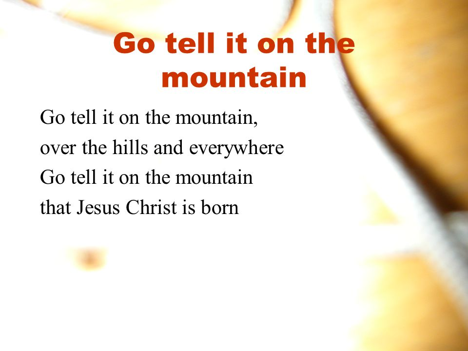 Go tell it on the mountain Go tell it on the mountain, over the hills and everywhere Go tell it on the mountain that Jesus Christ is born